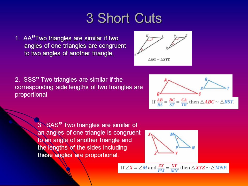3 Short Cuts1. AATwo triangles are similar if two angles of one triangles are congruent to two angles of another triangle,