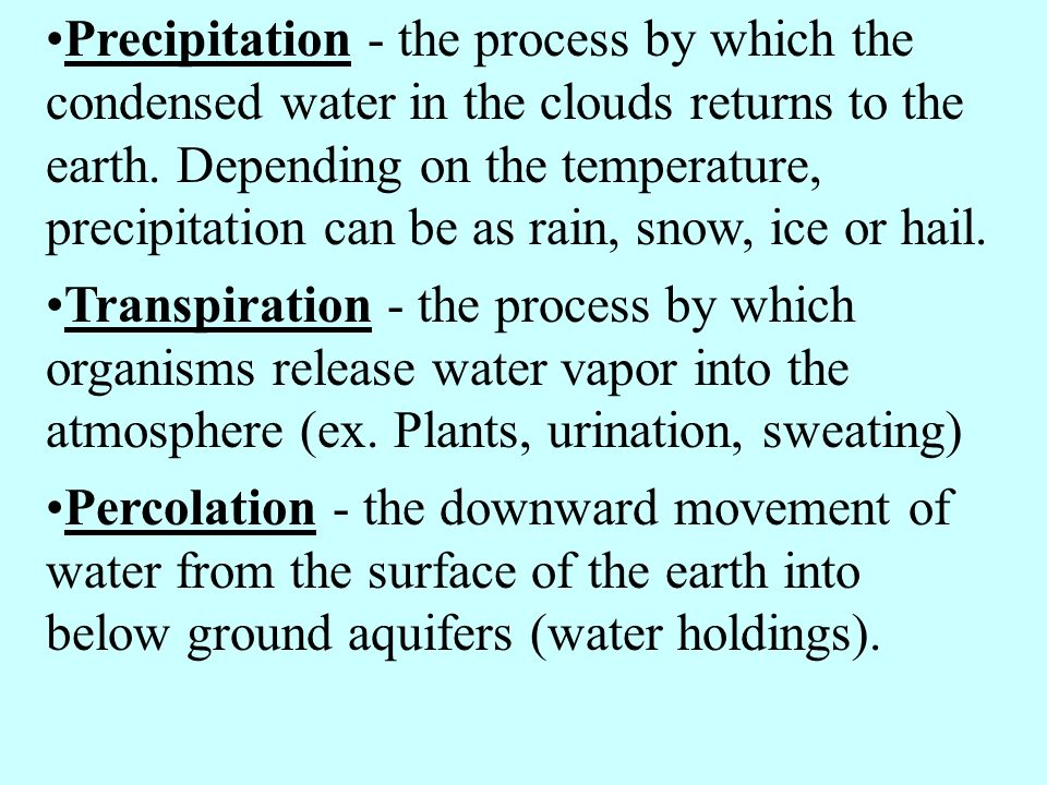 Precipitation - the process by which the condensed water in the clouds returns to the earth. Depending on the temperature, precipitation can be as rain, snow, ice or hail.