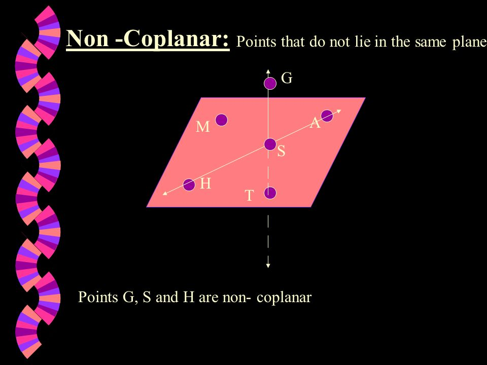 Non -Coplanar: Points that do not lie in the same plane G A M S H T