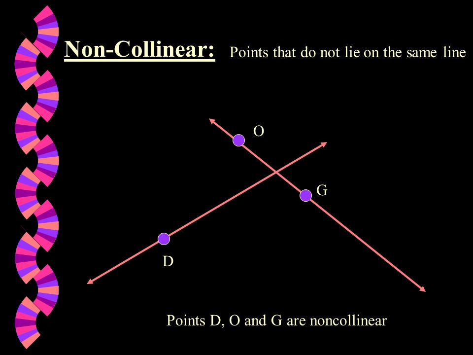 Non-Collinear: Points that do not lie on the same line O G D
