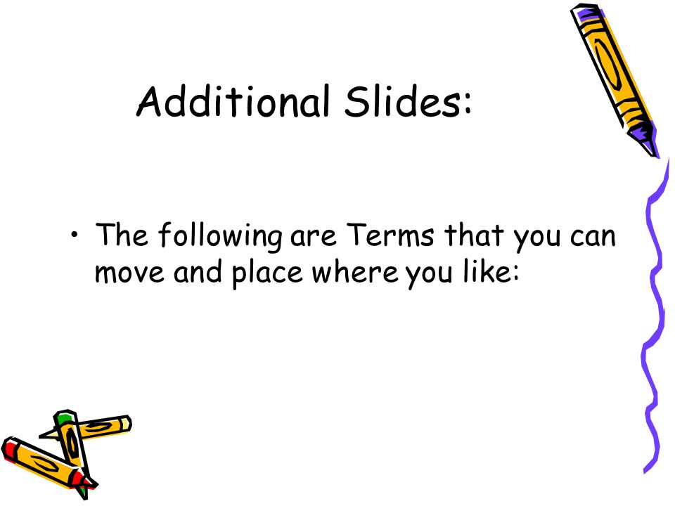 Additional Slides: The following are Terms that you can move and place where you like: