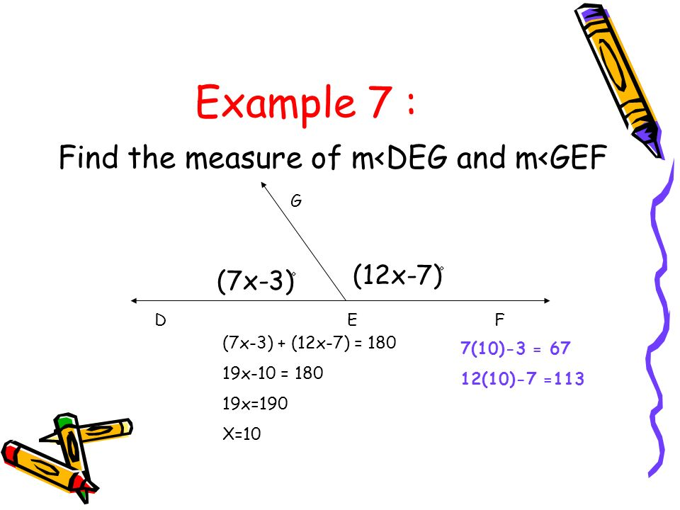 Example 7 : Find the measure of m<DEG and m<GEF (12x-7)۫ (7x-3)۫