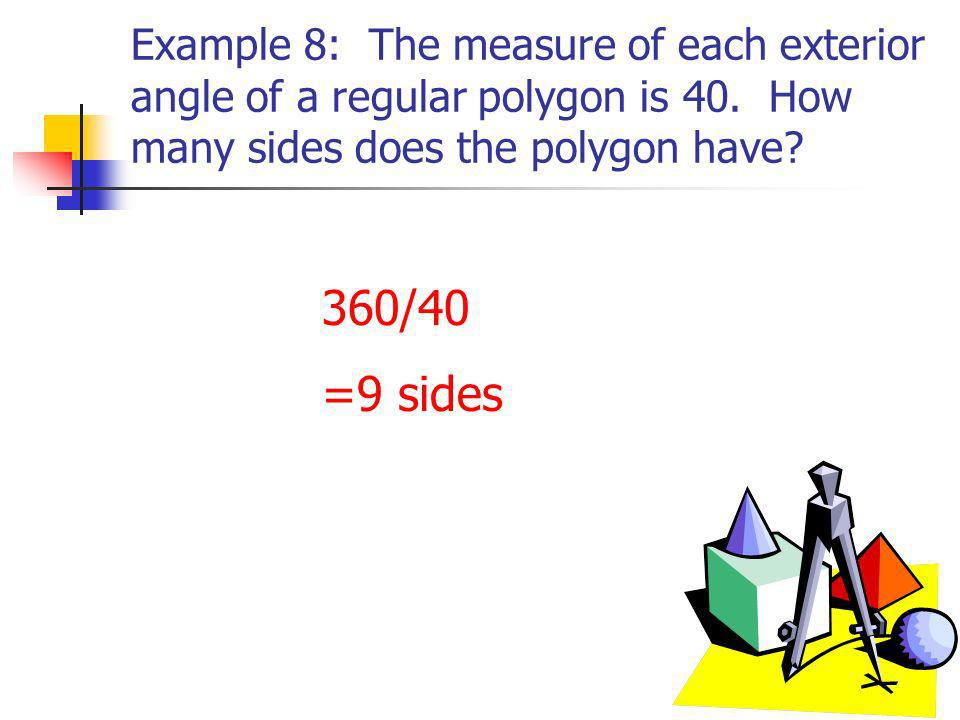 Example 8: The measure of each exterior angle of a regular polygon is 40. How many sides does the polygon have