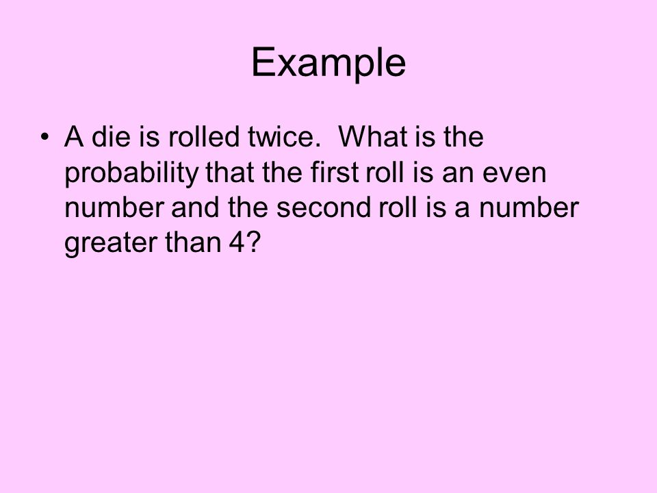 Example A die is rolled twice.