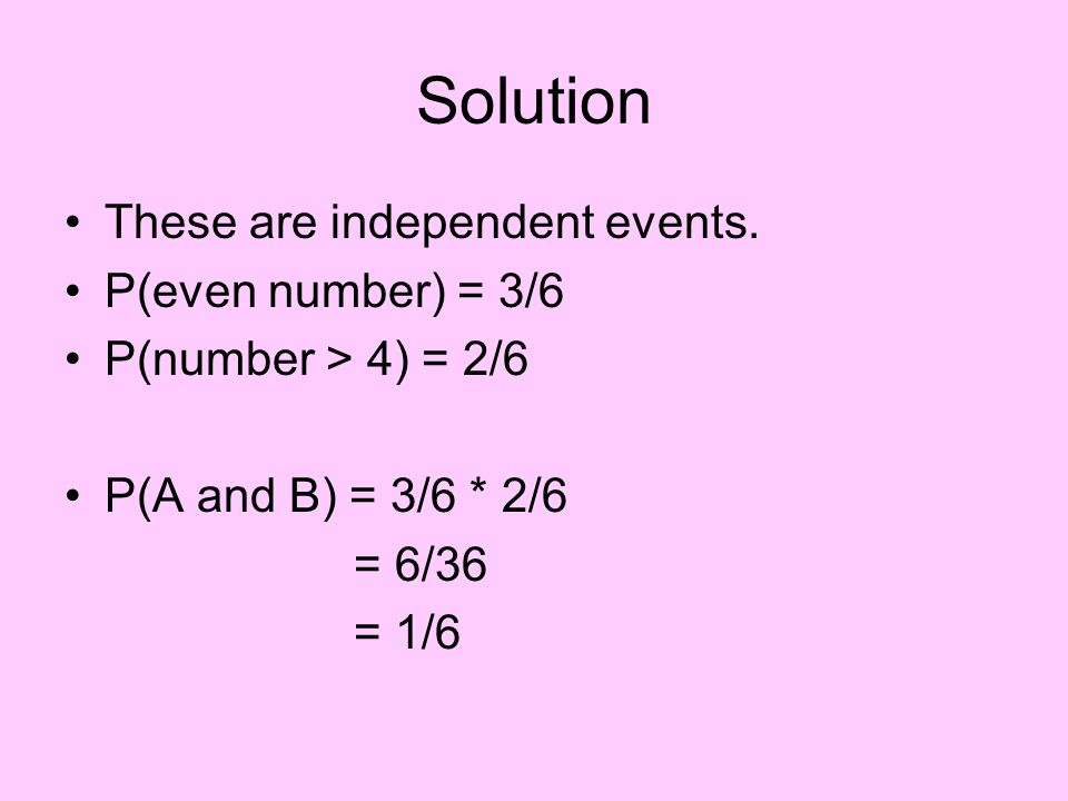 Solution These are independent events. P(even number) = 3/6