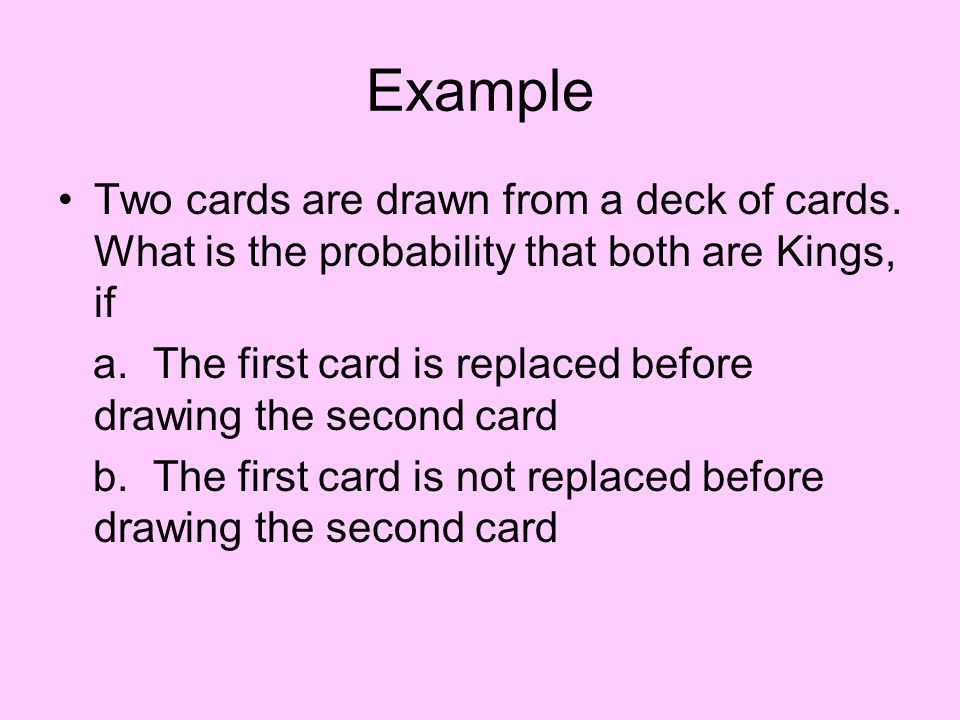Example Two cards are drawn from a deck of cards. What is the probability that both are Kings, if.