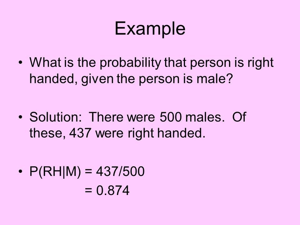 Example What is the probability that person is right handed, given the person is male