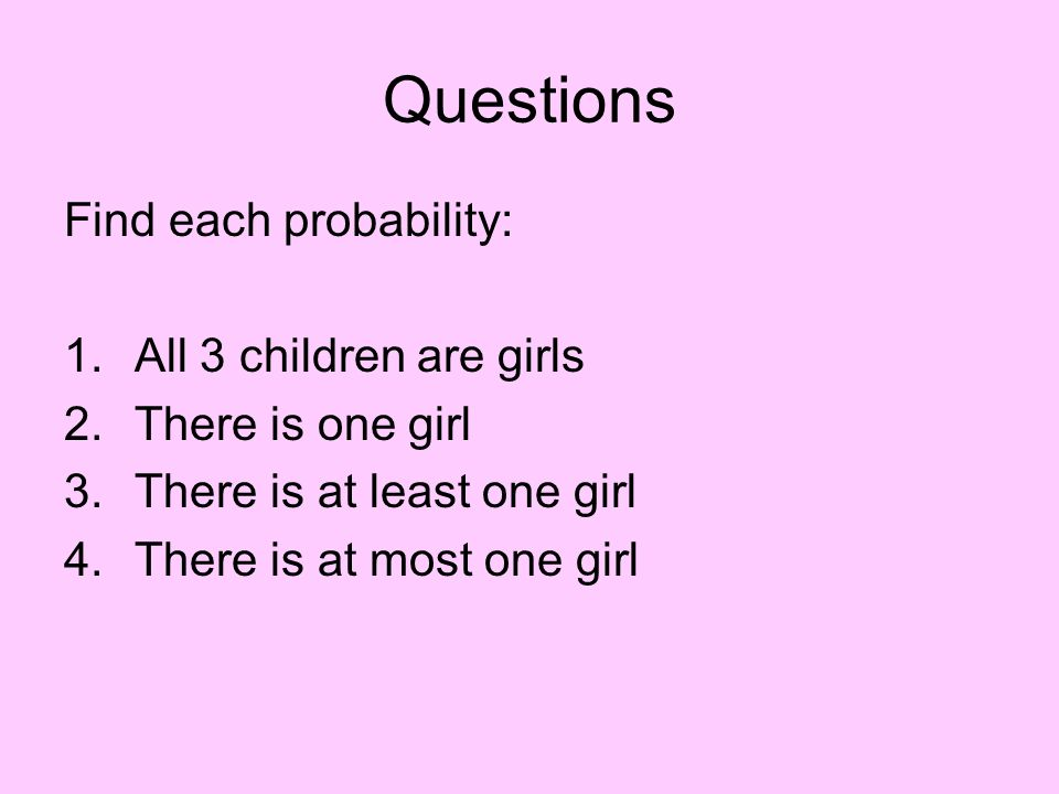 Questions Find each probability: All 3 children are girls