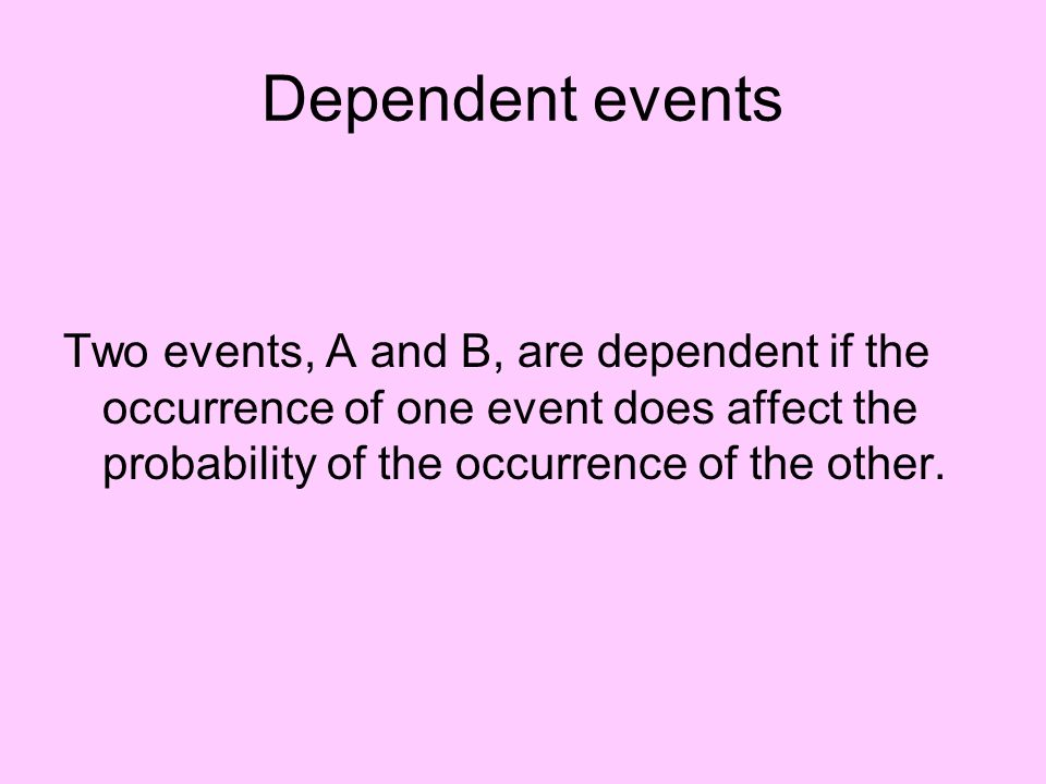 Dependent events Two events, A and B, are dependent if the occurrence of one event does affect the probability of the occurrence of the other.