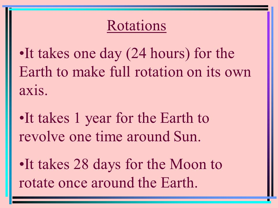 Rotations It takes one day (24 hours) for the Earth to make full rotation on its own axis.