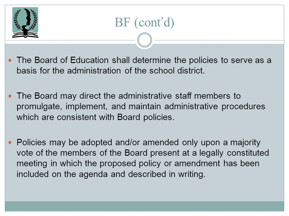 BF (cont'd) The Board of Education shall determine the policies to serve as a basis for the administration of the school district.