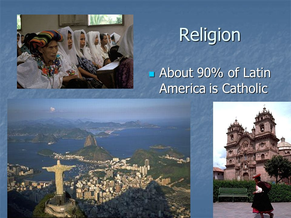 Religion About 90% of Latin America is Catholic