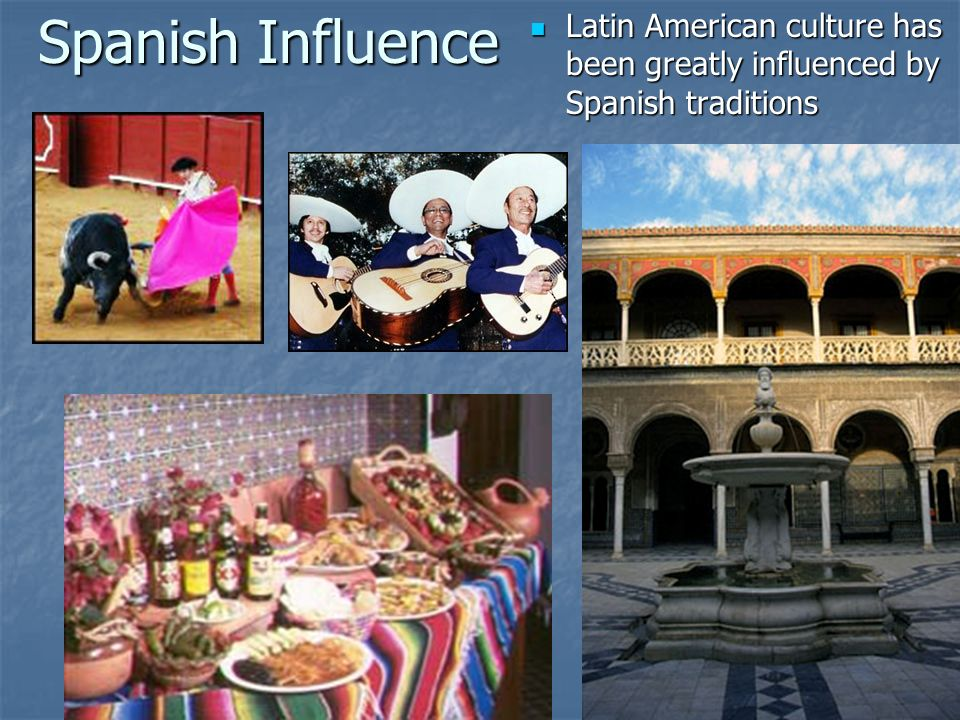 Spanish Influence Latin American culture has been greatly influenced by Spanish traditions