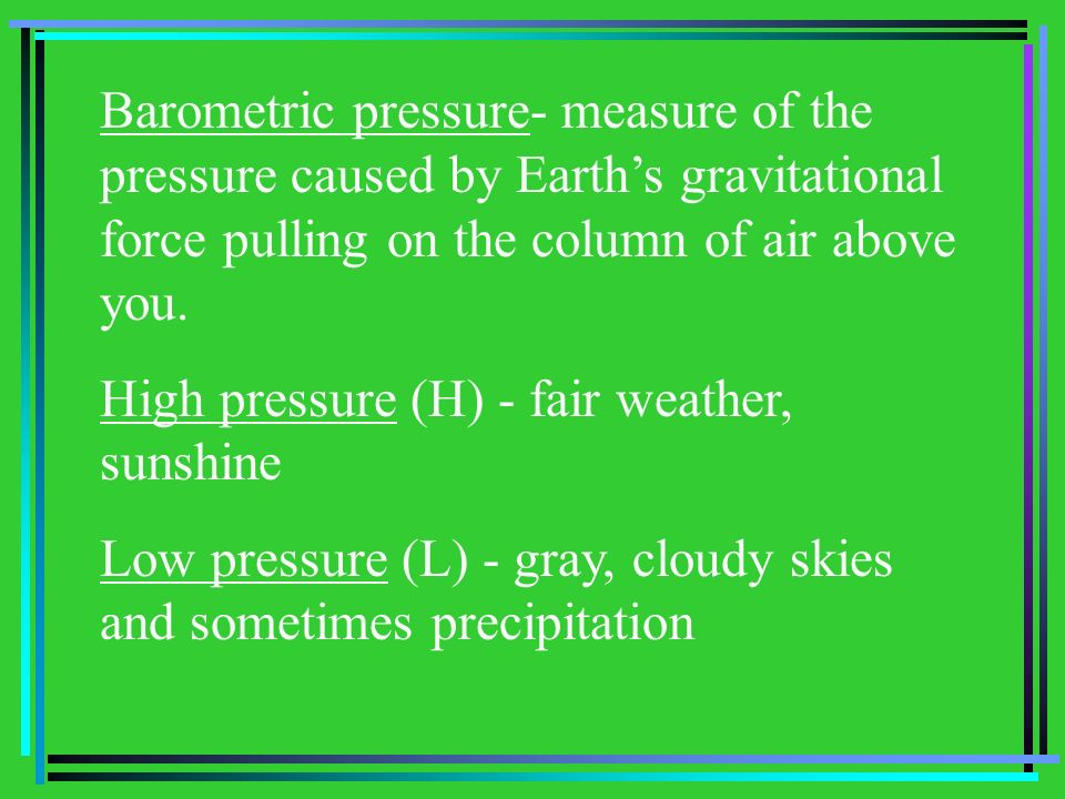 Barometric pressure- measure of the pressure caused by Earth's gravitational force pulling on the column of air above you.