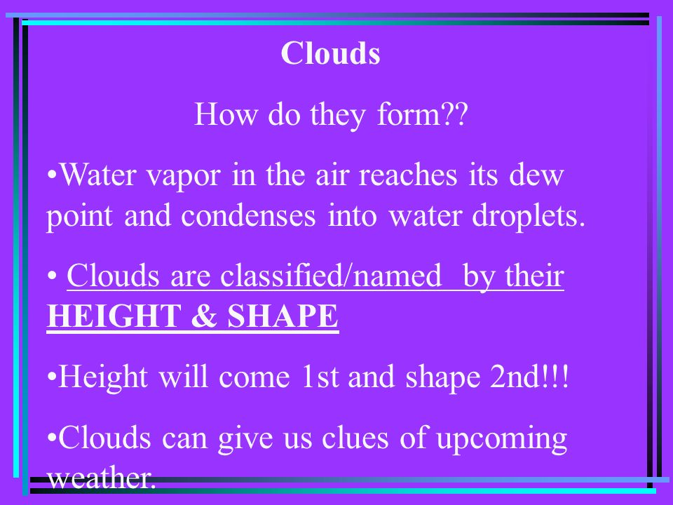 Clouds How do they form Water vapor in the air reaches its dew point and condenses into water droplets.