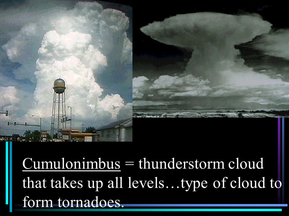 Cumulonimbus = thunderstorm cloud that takes up all levels…type of cloud to form tornadoes.