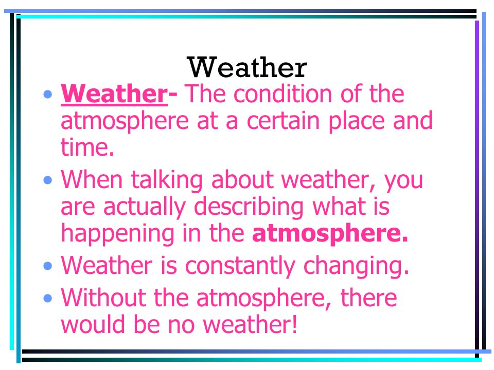 Weather Weather- The condition of the atmosphere at a certain place and time.