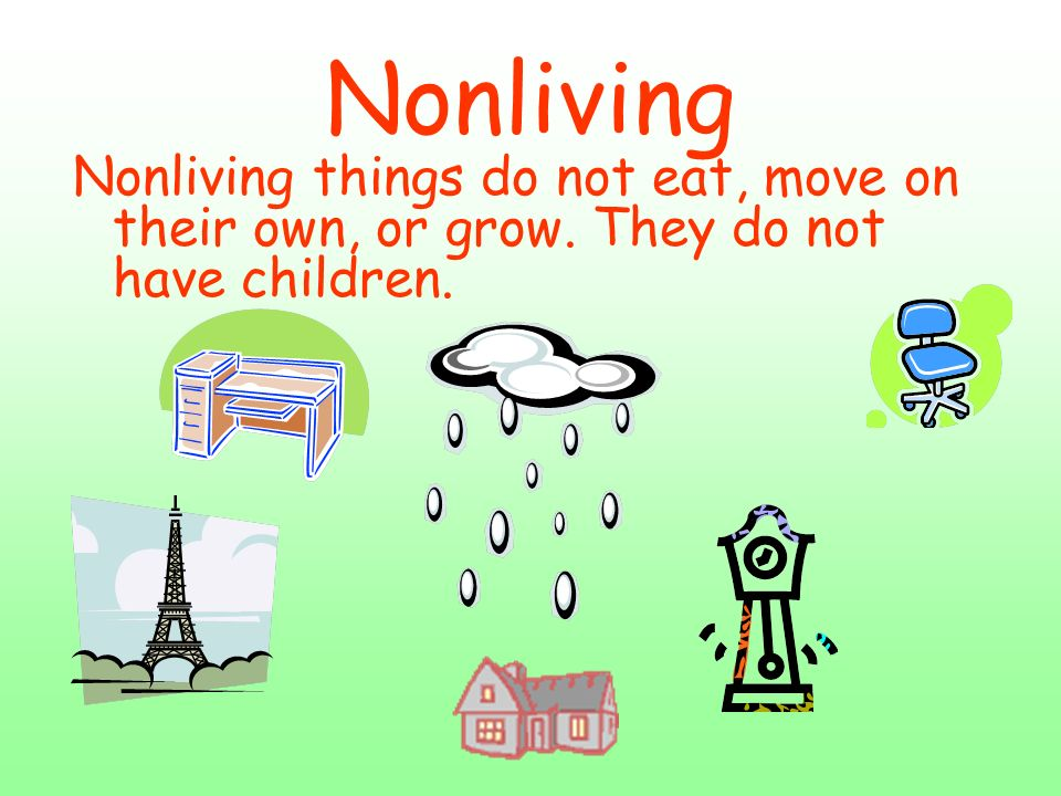Nonliving Nonliving things do not eat, move on their own, or grow. They do not have children.
