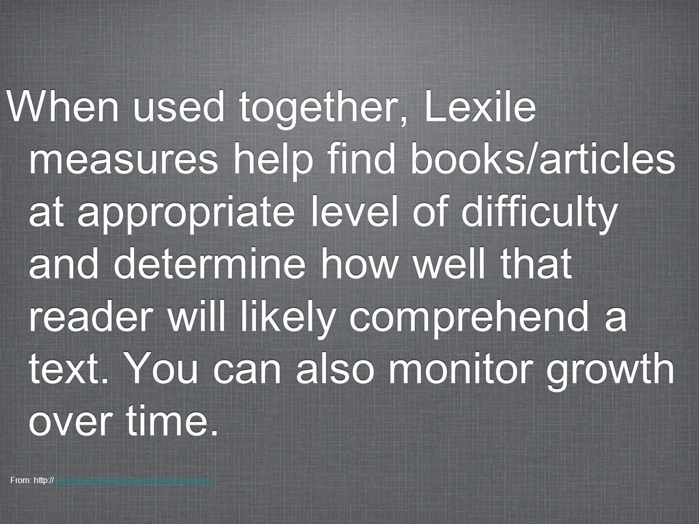 When used together, Lexile measures help find books/articles at appropriate level of difficulty and determine how well that reader will likely comprehend a text. You can also monitor growth over time.