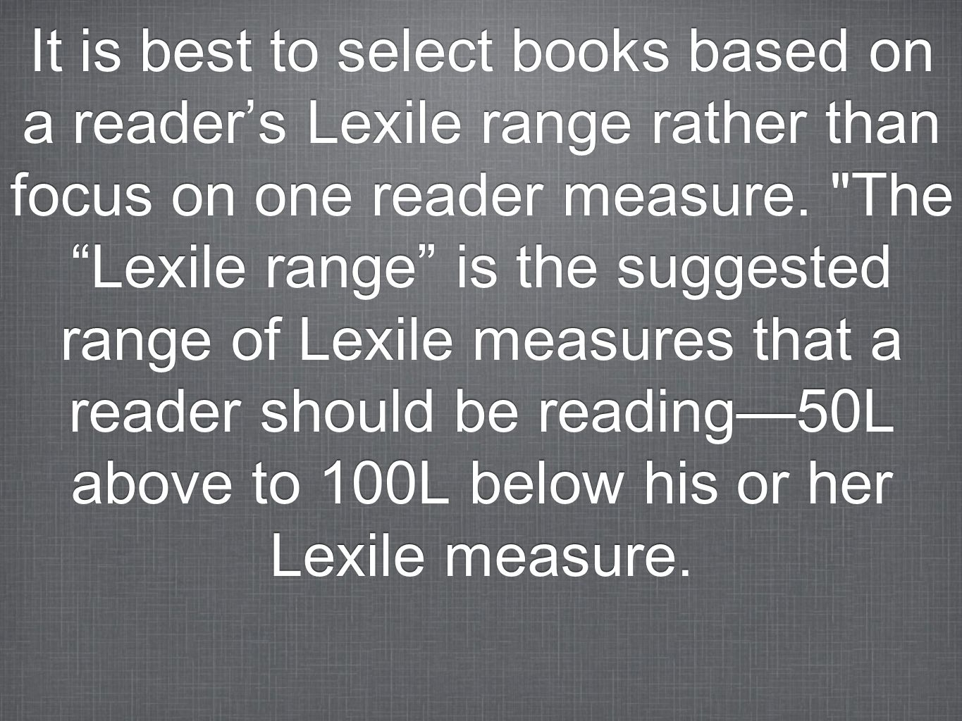 It is best to select books based on a reader's Lexile range rather than focus on one reader measure.