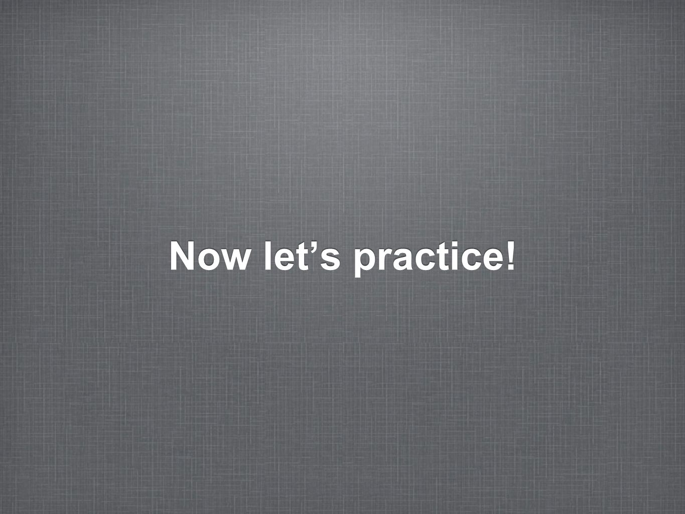 Now let's practice!