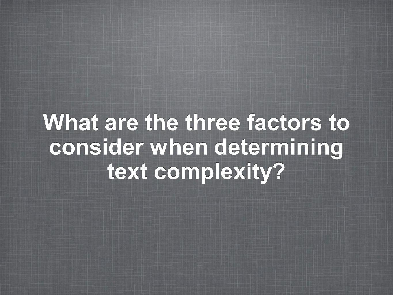 What are the three factors to consider when determining text complexity