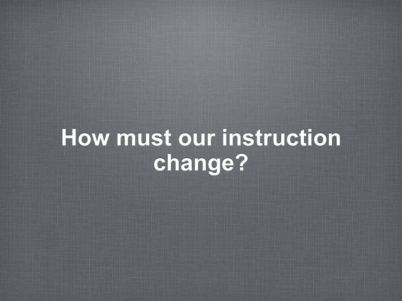 How must our instruction change
