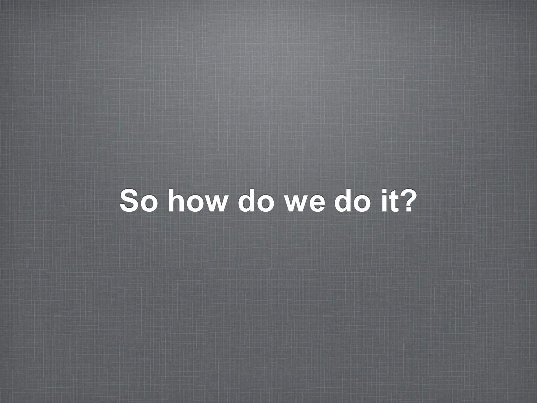 So how do we do it