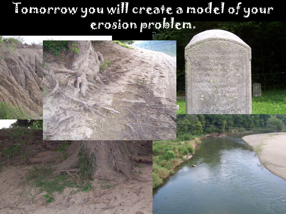 Tomorrow you will create a model of your erosion problem.