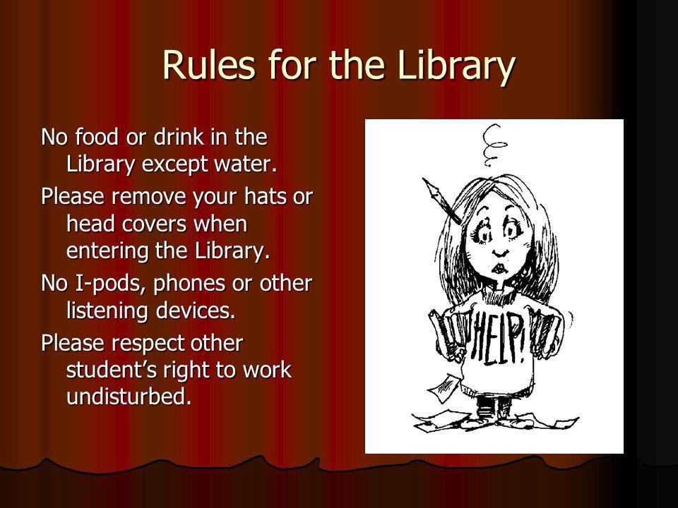 Rules for the Library No food or drink in the Library except water.