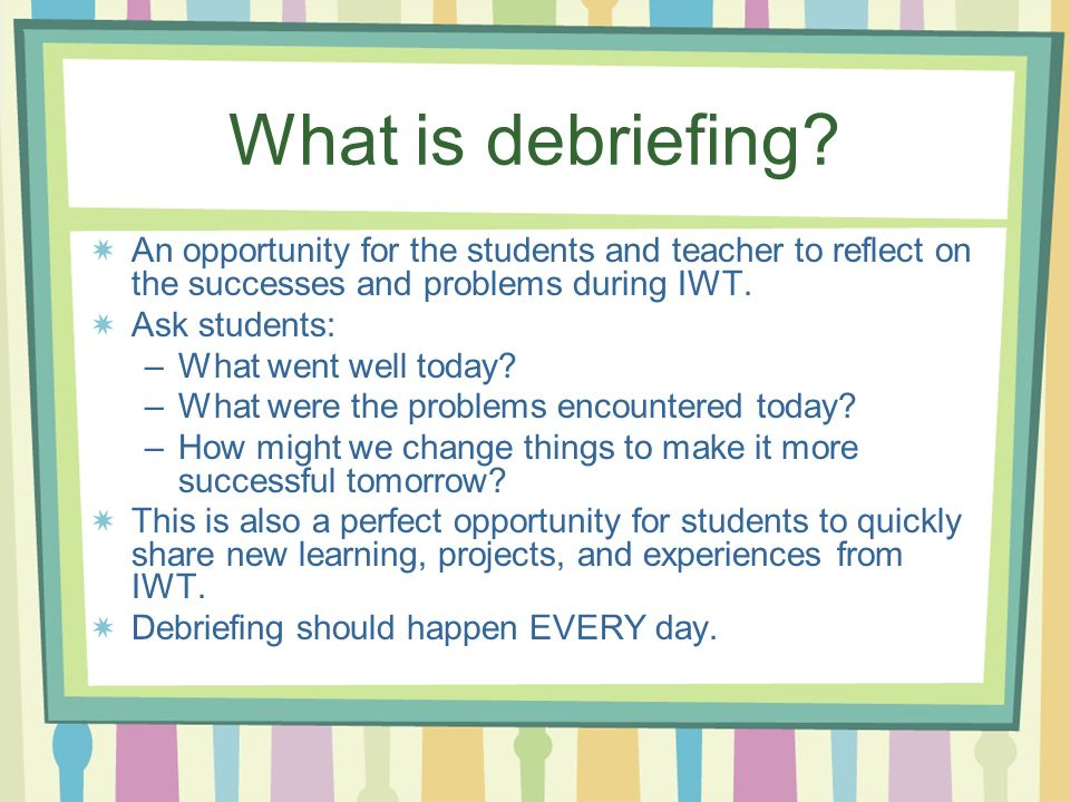 What is debriefing An opportunity for the students and teacher to reflect on the successes and problems during IWT.