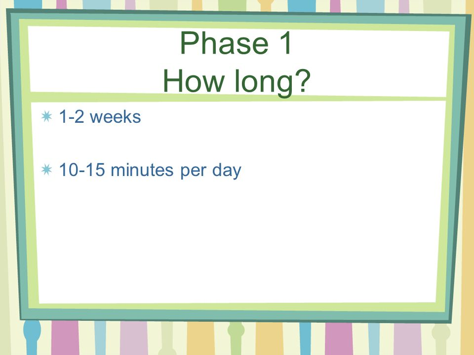 Phase 1 How long 1-2 weeks 10-15 minutes per day