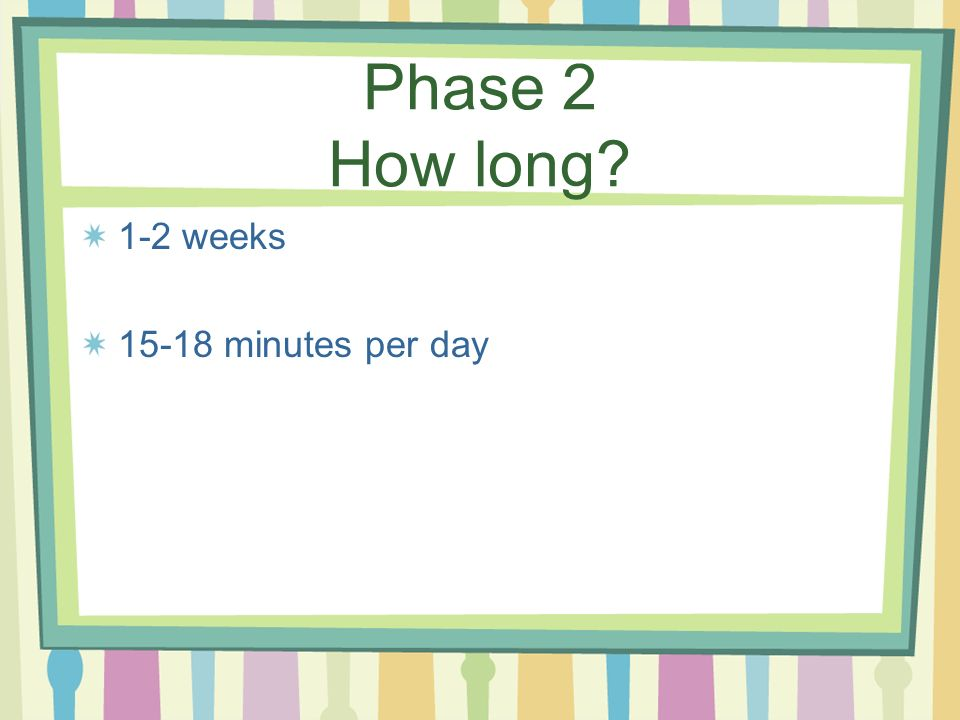 Phase 2 How long 1-2 weeks 15-18 minutes per day