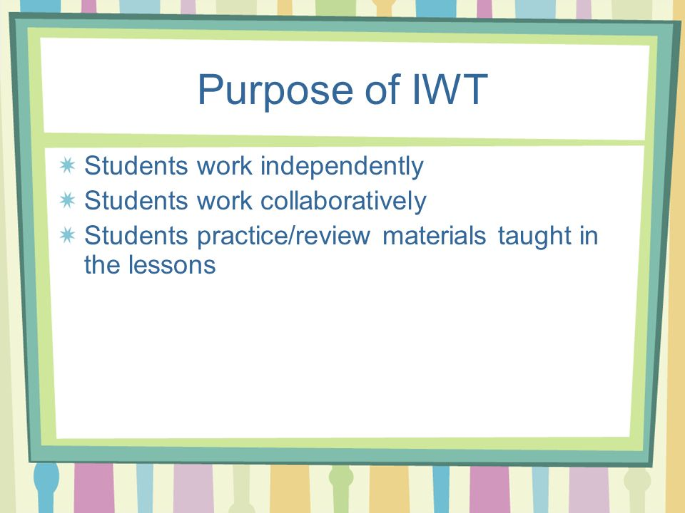 Purpose of IWT Students work independently