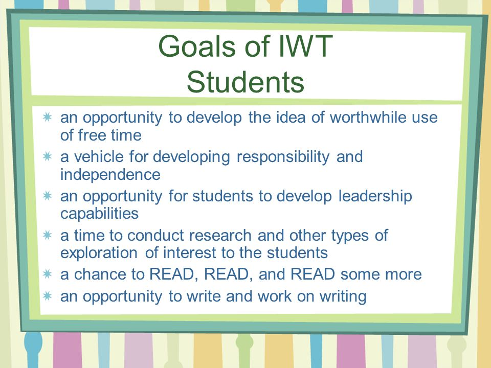 Goals of IWT Studentsan opportunity to develop the idea of worthwhile use of free time. a vehicle for developing responsibility and independence.