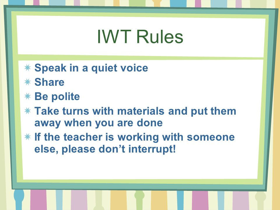 IWT Rules Speak in a quiet voice Share Be polite