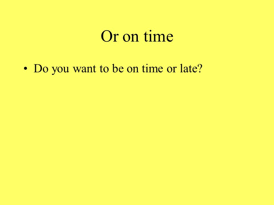Or on time Do you want to be on time or late