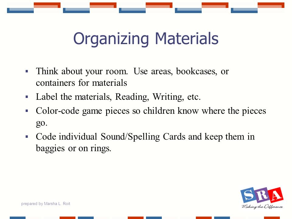 Organizing Materials Think about your room. Use areas, bookcases, or containers for materials. Label the materials, Reading, Writing, etc.