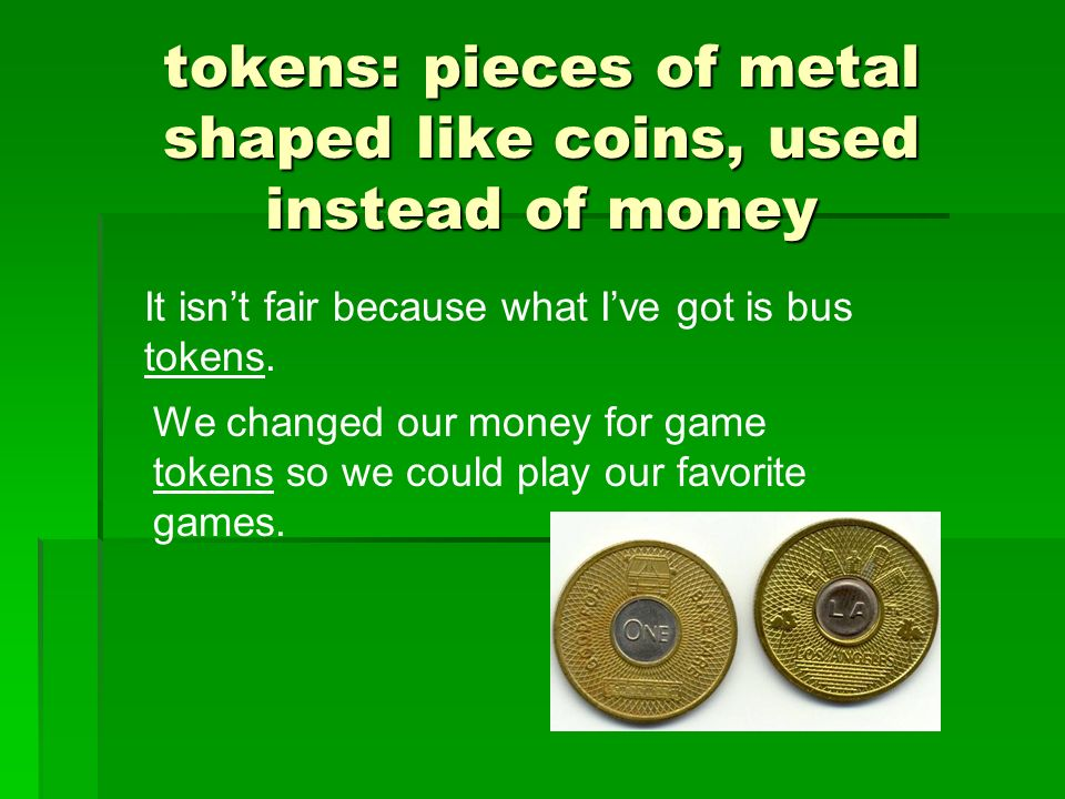 tokens: pieces of metal shaped like coins, used instead of money