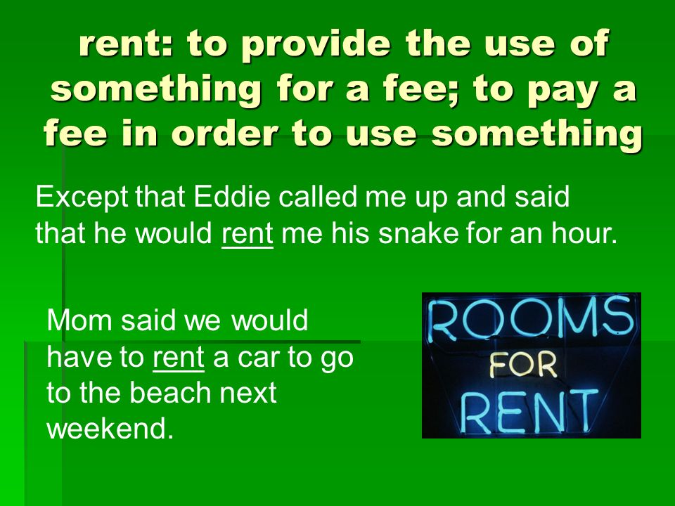 rent: to provide the use of something for a fee; to pay a fee in order to use something