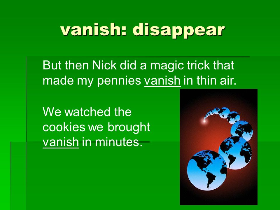 vanish: disappear But then Nick did a magic trick that made my pennies vanish in thin air.