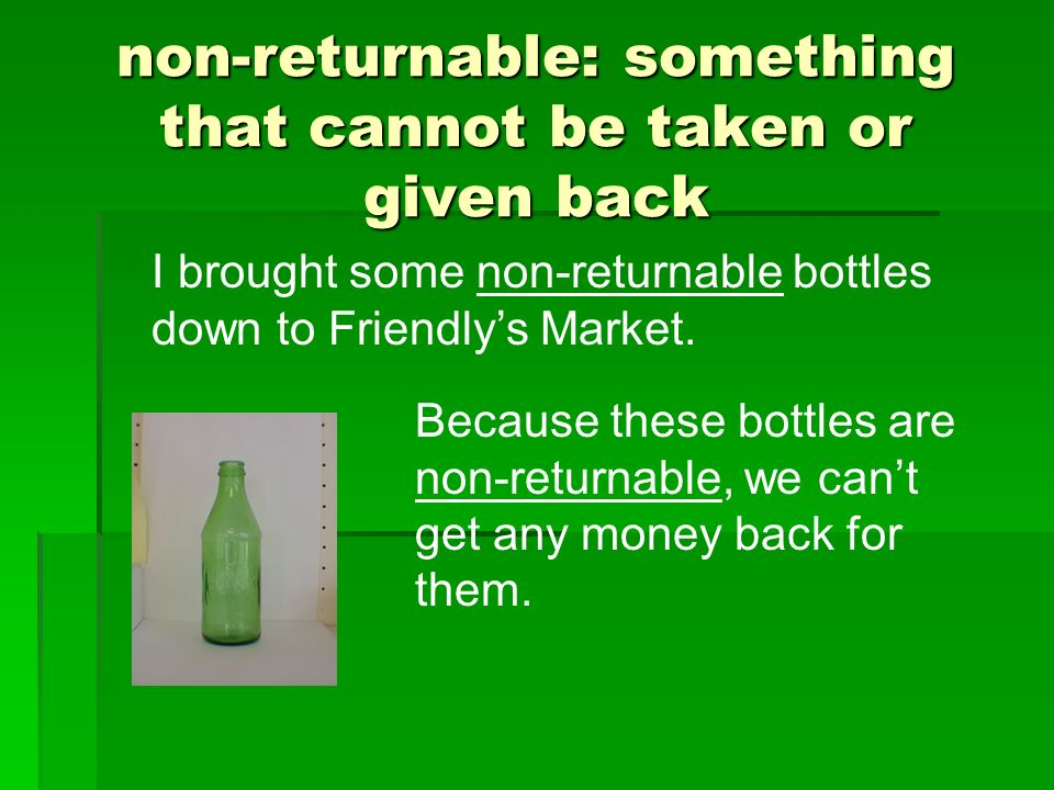 non-returnable: something that cannot be taken or given back