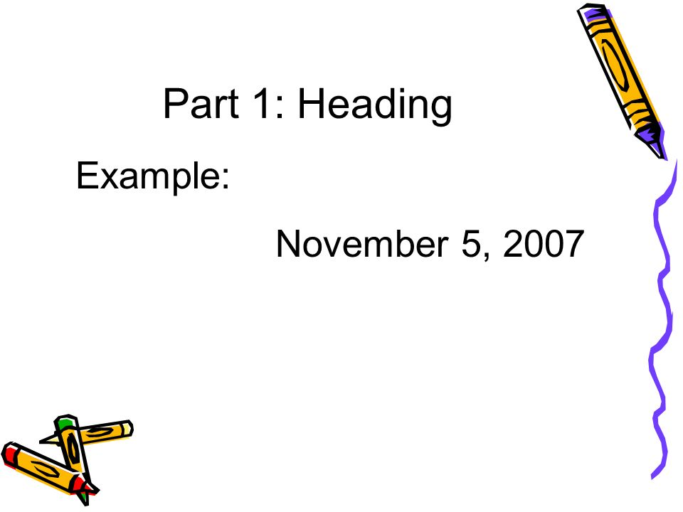 Part 1: Heading Example: November 5, 2007