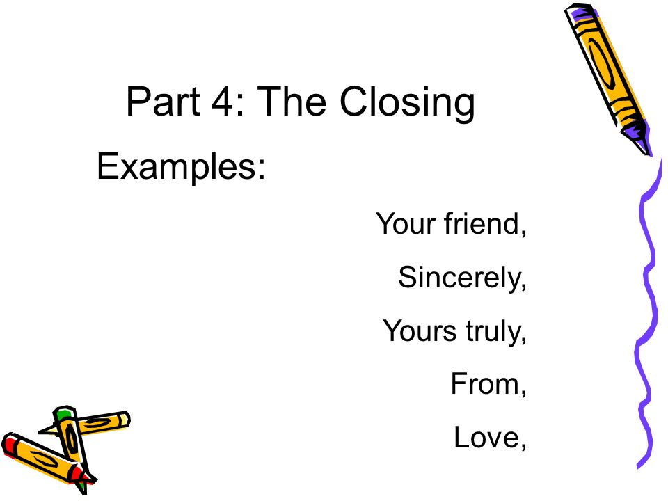 Part 4: The Closing Examples: Your friend, Sincerely, Yours truly,
