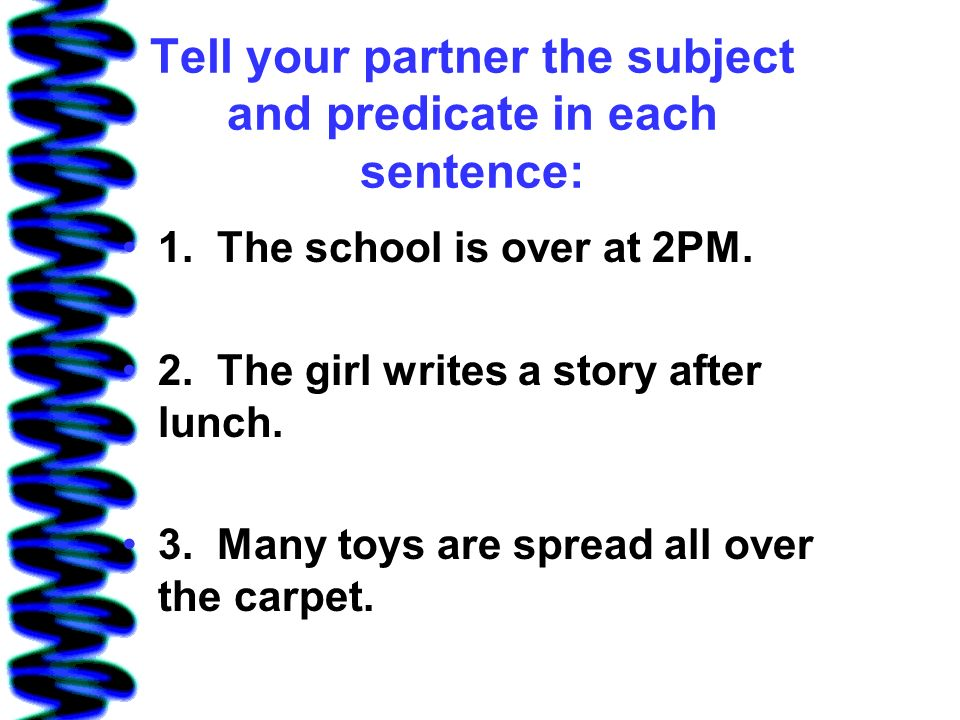 Tell your partner the subject and predicate in each sentence: