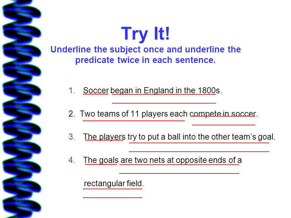 Try It! Underline the subject once and underline the predicate twice in each sentence.