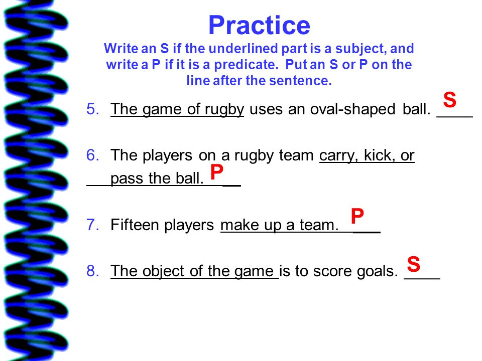 Practice Write an S if the underlined part is a subject, and write a P if it is a predicate. Put an S or P on the line after the sentence.