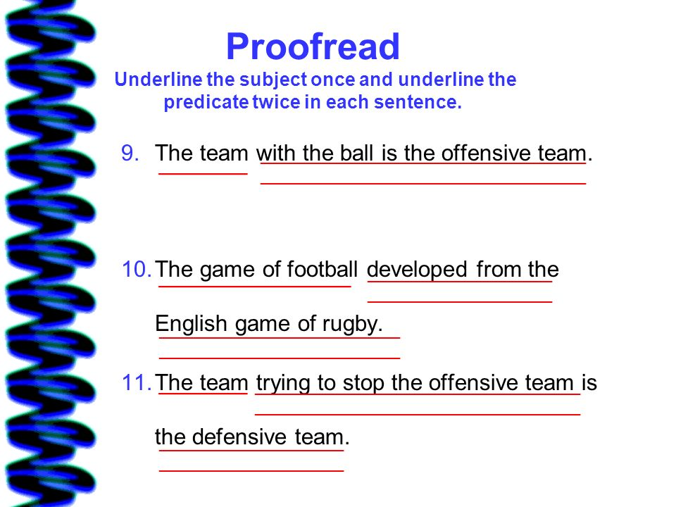 Proofread Underline the subject once and underline the predicate twice in each sentence.