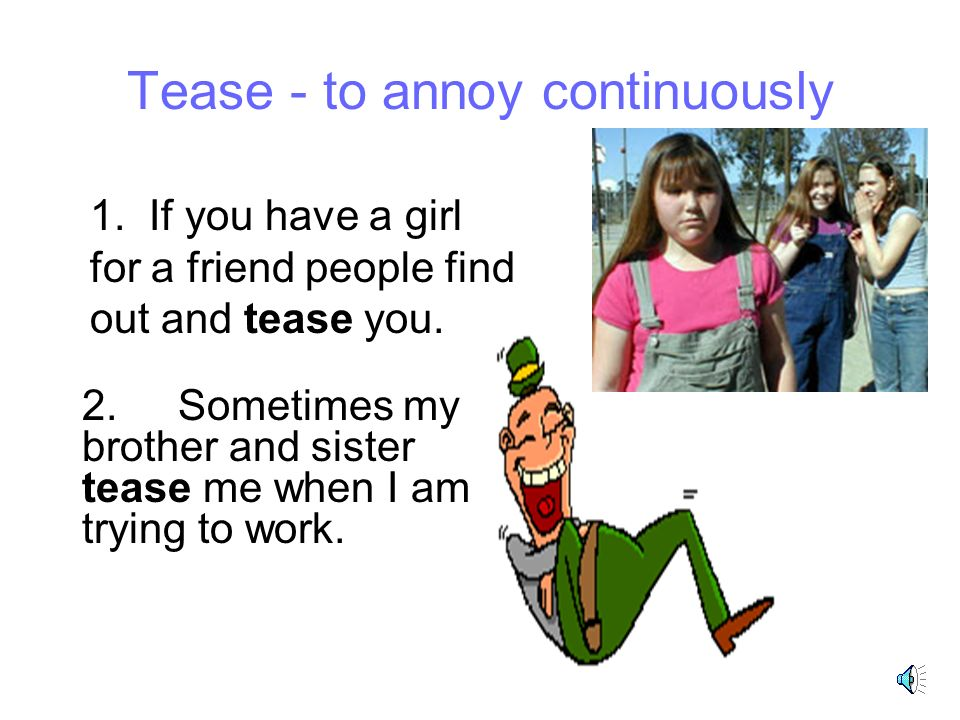 Tease - to annoy continuously