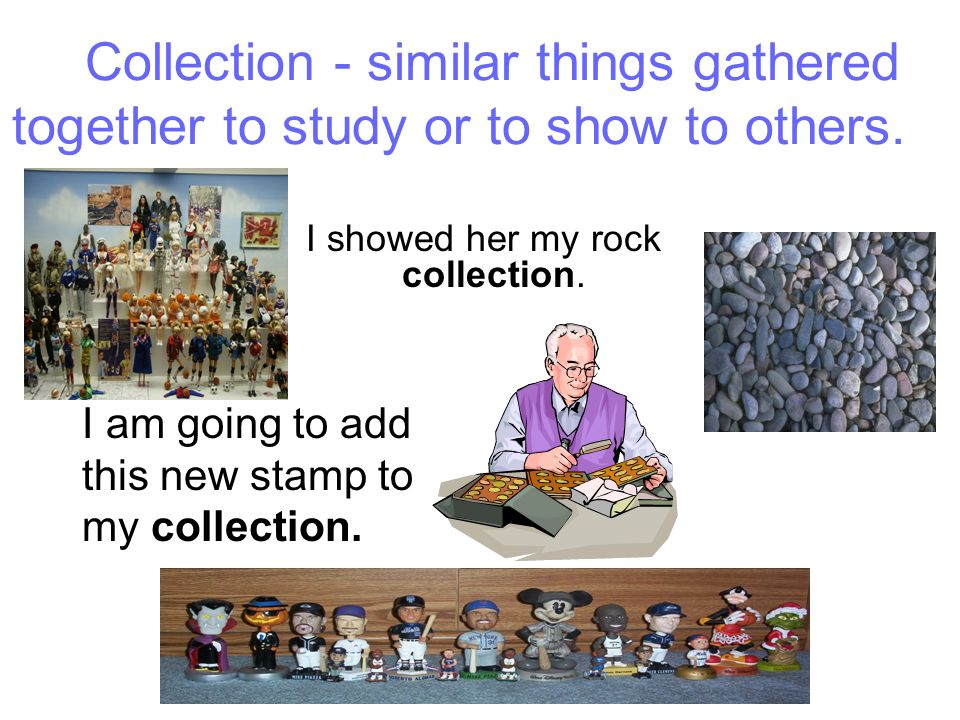 Collection - similar things gathered together to study or to show to others.